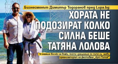 Бизнесменът Димитър Тодоранов пред Lupa.bg: Хората не подозират колко силна беше Татяна Лолова