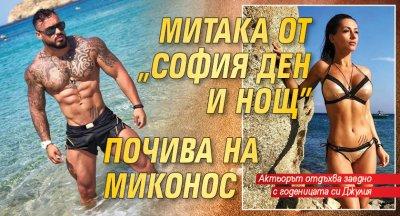 """Митака от """"София ден и нощ"""" почива на Миконос"""
