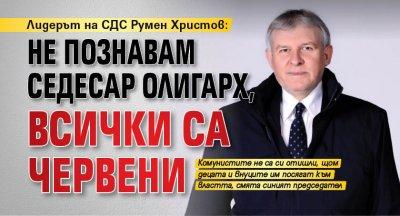 Лидерът на СДС Румен Христов: Не познавам седесар олигарх, всички са червени