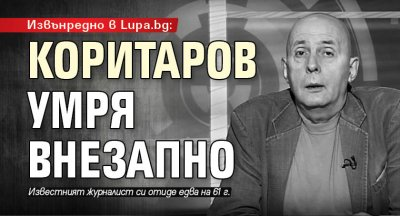 Извънредно в Lupa.bg: Коритаров умря внезапно