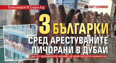 Сензация в Lupa.bg: 3 българки сред арестуваните пичорани в Дубай (ХИТ СНИМКИ)