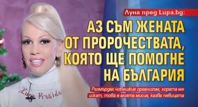 Луна пред Lupa.bg: Аз съм жената от пророчествата, която ще помогне на България