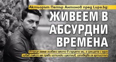 Актьорът Петър Антонов пред Lupa.bg: Живеем в абсурдни времена