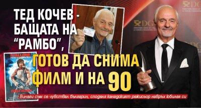 """Тед Кочев - бащата на """"Рамбо"""", готов да снима филм и на 90"""