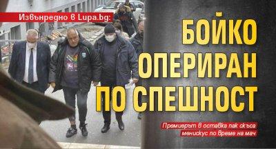 Извънредно в Lupa.bg: Бойко опериран по спешност