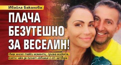 Ивайла Бакалова: Плача безутешно за Веселин!