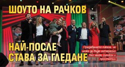 Шоуто на Рачков най-после става за гледане
