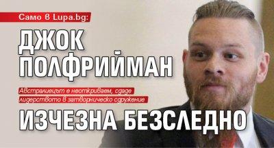 Само в Lupa.bg: Джок Полфрийман изчезна безследно