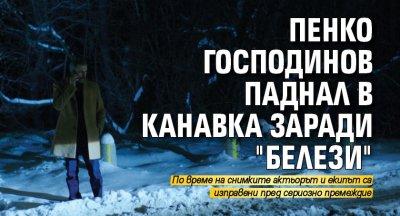 "Пенко Господинов паднал в канавка заради ""Белези"""