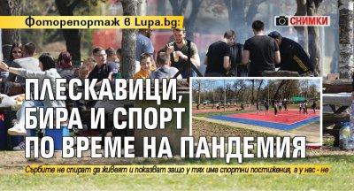 Фоторепортаж в Lupa.bg: Плескавици, бира и спорт по време на пандемия (СНИМКИ)
