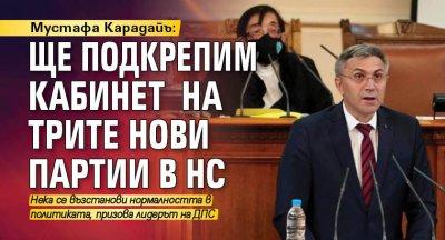 Мустафа Карадайъ: Ще подкрепим кабинет на трите нови партии в НС