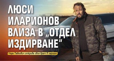"""Люси Иларионов влиза в """"Отдел Издирване"""""""