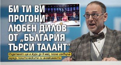 """Би Ти Ви прогони Любен Дилов от """"България търси талант"""""""