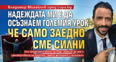 Владимир Михайлов пред Lupa.bg: Надеждата ми е да осъзнаем големия урок - че само заедно сме силни
