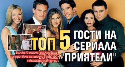 """Топ 5 гости на сериала """"Приятели"""""""