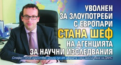 Уволнен за злоупотреби с европари стана шеф на Агенцията за научни изследвания
