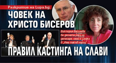 Разкритие на Lupa.bg: Човек на Христо Бисеров правил кастинга на Слави