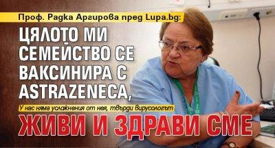 Проф. Радка Аргирова пред Lupa.bg: Цялото ми семейство се ваксинира с AstraZeneka, живи и здрави сме