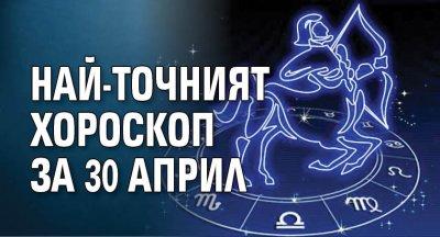 Най-точният хороскоп за 30 април