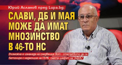 Юрий Асланов пред Lupa.bg: Слави, ДБ и Мая може да имат мнозинство в 46-то НС