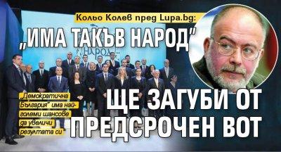 """Кольо Колев пред Lupa.bg: """"Има такъв народ"""" ще загуби от предсрочен вот"""