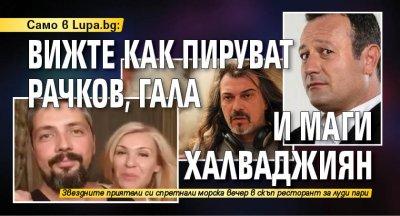 Само в Lupa.bg: Вижте как пируват Рачков, Гала и Маги Халваджиян