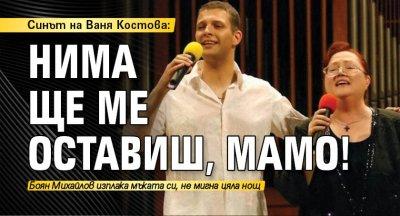 Синът на Ваня Костова: Нима ще ме оставиш, мамо!