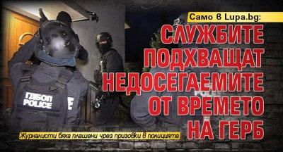Само в Lupa.bg: Службите подхващат недосегаемите от времето на ГЕРБ