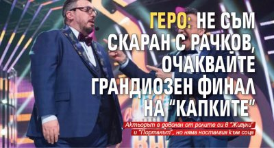 """Геро: Не съм скаран с Рачков, очаквайте грандиозен финал на """"Капките"""""""