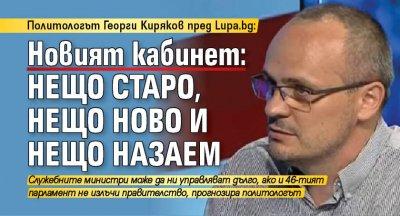 Политологът Георги Киряков пред Lupa.bg: Новият кабинет: нещо старо, нещо ново и нещо назаем
