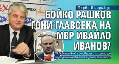 Първо в Lupa.bg: Бойко Рашков гони главсека на МВР Ивайло Иванов?