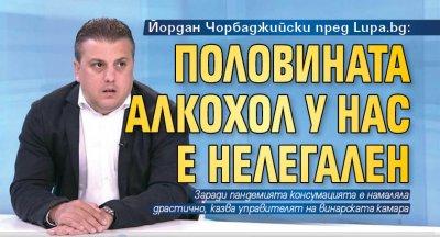 Йордан Чорбаджийски пред Lupa.bg: Половината алкохол у нас е нелегален
