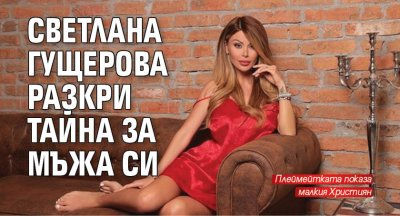 Светлана Гущерова разкри тайна за мъжа си