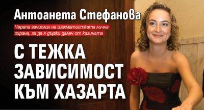 Антоанета Стефанова с тежка зависимост към хазарта