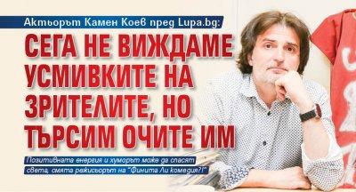 Актьорът Камен Коев пред Lupa.bg: Сега не виждаме усмивките на зрителите, но търсим очите им