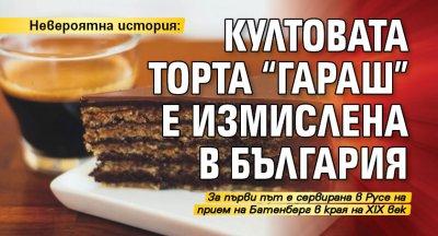 """Невероятна история: Култовата торта """"Гараш"""" е измислена в България"""
