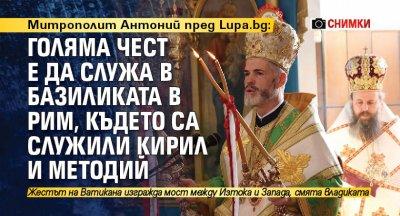 Митрополит Антоний пред Lupa.bg: Голяма чест е да служа в базиликата в Рим, където са служили Кирил и Методий (СНИМКИ)