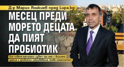 Д-р Марио Янакиев пред Lupa.bg: Месец преди морето децата да пият пробиотик