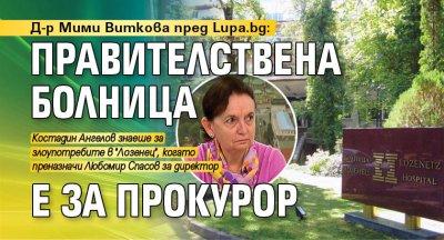 Д-р Мими Виткова пред Lupa.bg: Правителствена болница е за прокурор