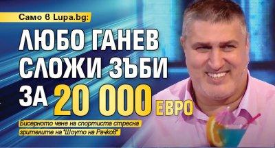 Само в Lupa.bg: Любо Ганев сложи зъби за 20 000 евро