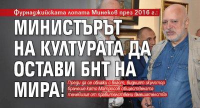 Фурнаджийската лопата Минеков през 2016 г.: Министърът на културата да остави БНТ на мира!