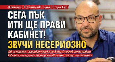 Христо Панчугов пред Lupa.bg: Сега пък ИТН ще прави кабинет! Звучи несериозно
