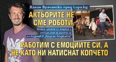 Калин Врачански пред Lupa.bg: Актьорите не сме роботи, работим с емоциите си, а не като ни натиснат копчето