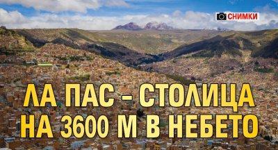 Ла Пас – столица на 3600 м в небето (СНИМКИ)