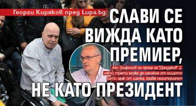 Георги Киряков пред Lupa.bg: Слави се вижда като премиер, не като президент
