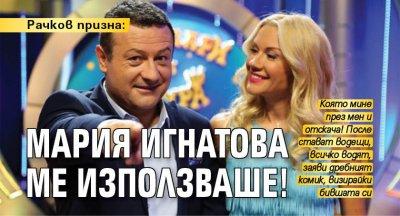 Рачков призна: Мария Игнатова ме използваше!
