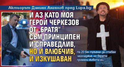 """Актьорът Даниел Ангелов пред Lupa.bg: И аз като моя герой Черкезов от """"Братя"""" съм принципен и справедлив, но и влюбчив, и изкушаван"""