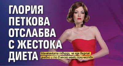 Глория Петкова отслабва с жестока диета