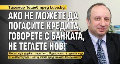 Тихомир Тошев пред Lupa.bg: Ако не можете да погасите кредита, говорете с банката, не теглете нов!