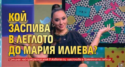Кой заспива в леглото до Мария Илиева?